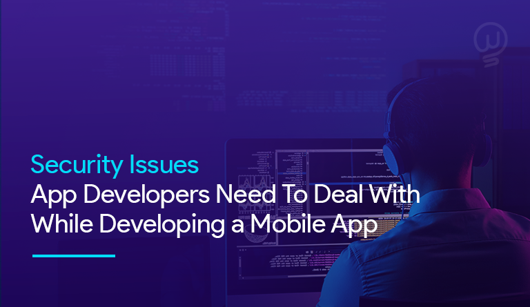 Security Issues App Developers Need To Deal With While Developing a Mobile App