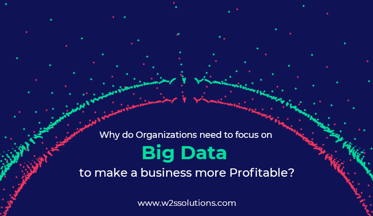 Why do Organizations need to focus on Big Data to make a business more Profitable?